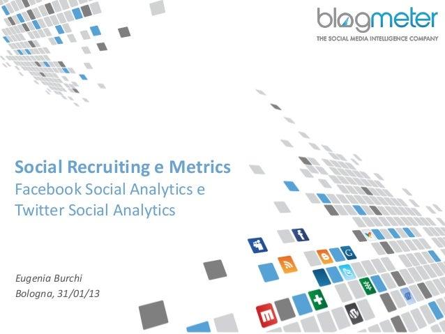 Social Recruiting e Metrics  Facebook Social Analytics e  Twitter Social Analytics  Eugenia Burchi  Bologna, 31/01/13© Blo...
