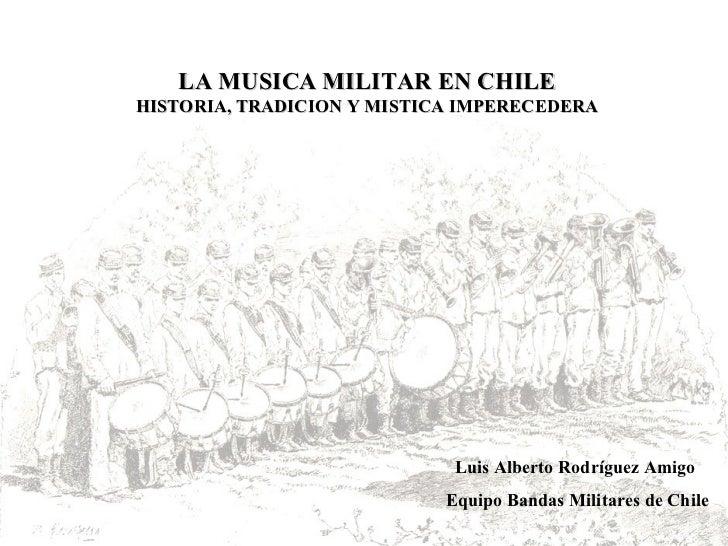 LA MUSICA MILITAR EN CHILE HISTORIA, TRADICION Y MISTICA IMPERECEDERA Luis Alberto Rodríguez Amigo Equipo Bandas Militares...