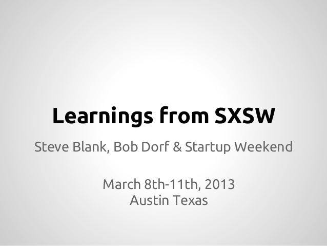 Learnings from SXSWSteve Blank, Bob Dorf & Startup Weekend          March 8th-11th, 2013             Austin Texas