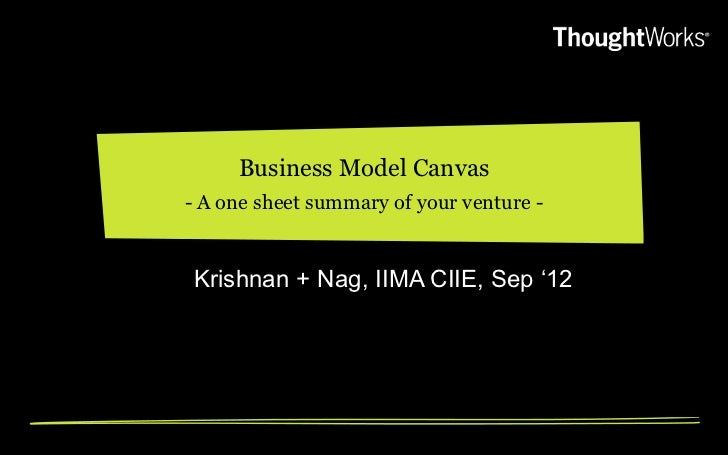 "Business Model Canvas- A one sheet summary of your venture -Krishnan + Nag, IIMA CIIE, Sep ""12"