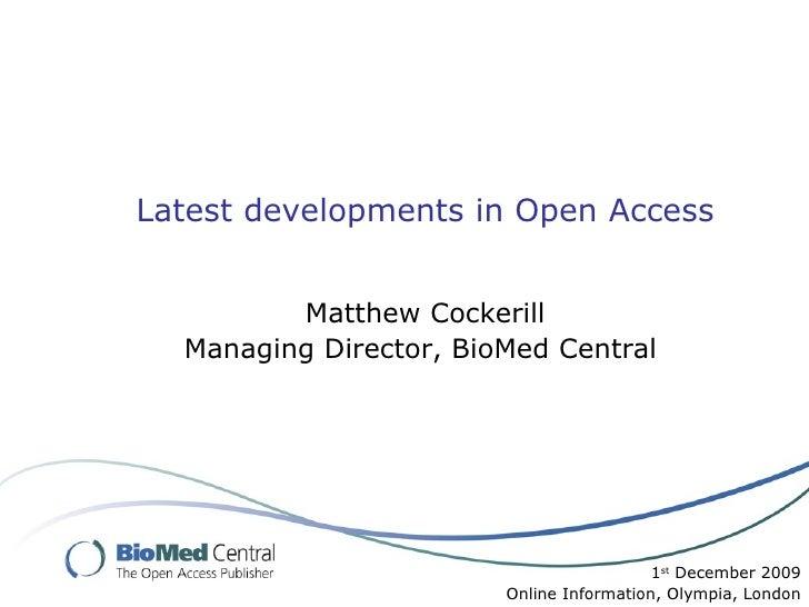 Latest developments in Open Access Matthew Cockerill Managing Director, BioMed Central  1 st  December 2009 Online Informa...