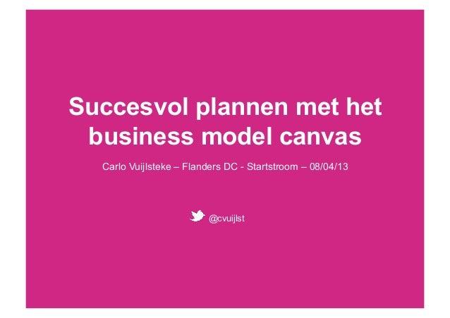 Succesvol plannen met het business model canvas  Carlo Vuijlsteke – Flanders DC - Startstroom – 08/04/13                  ...