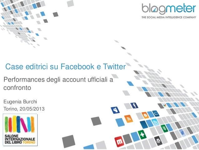 Case editrici su Facebook e TwitterPerformances degli account ufficiali aconfrontoEugenia BurchiTorino, 20/05/2013