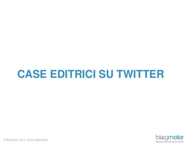 © Blogmeter 2013 I www.blogmeter.itCASE EDITRICI SU TWITTER