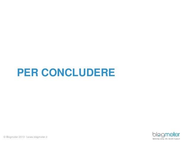 © Blogmeter 2013 I www.blogmeter.itPER CONCLUDERE