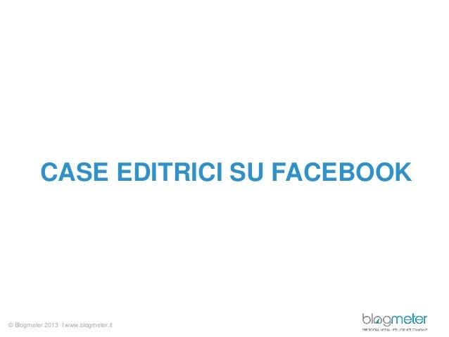© Blogmeter 2013 I www.blogmeter.itCASE EDITRICI SU FACEBOOK