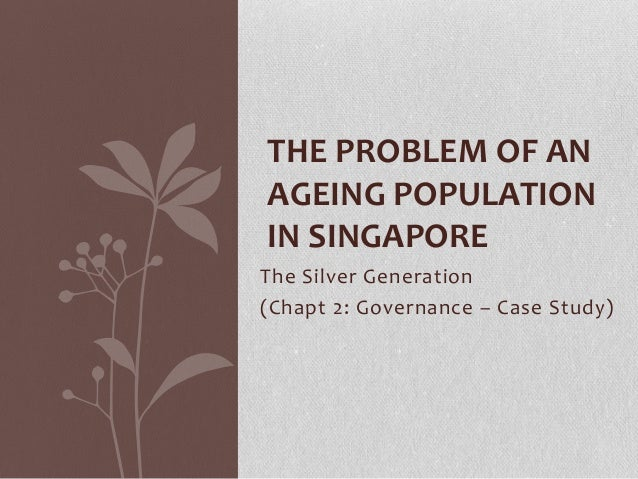 The Silver Generation(Chapt 2: Governance – Case Study)THE PROBLEM OF ANAGEING POPULATIONIN SINGAPORE