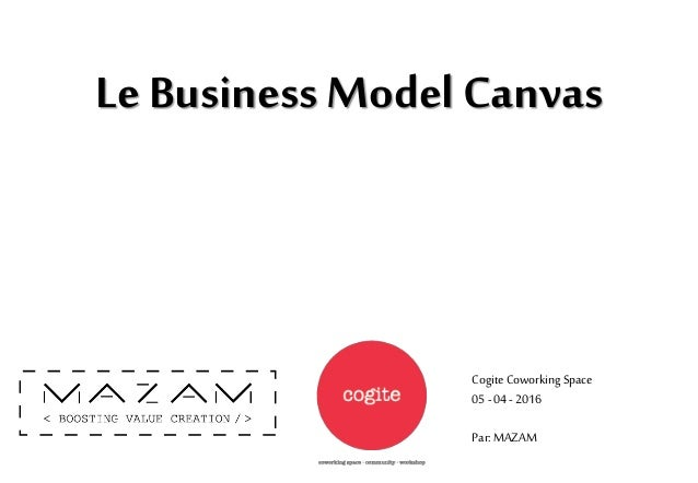 Le Business Model Canvas Cogite Coworking Space 05-04-2016 Par: MAZAM