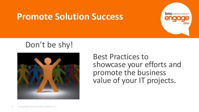 © Copyright 2/17/2015 BMC Software, Inc1 Don't be shy! Promote Solution Success Best Practices to showcase your efforts an...