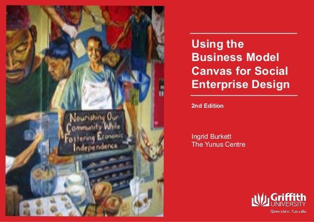 1 Using the Business Model Canvas for Social Enterprise Design Ingrid Burkett The Yunus Centre 2nd Edition