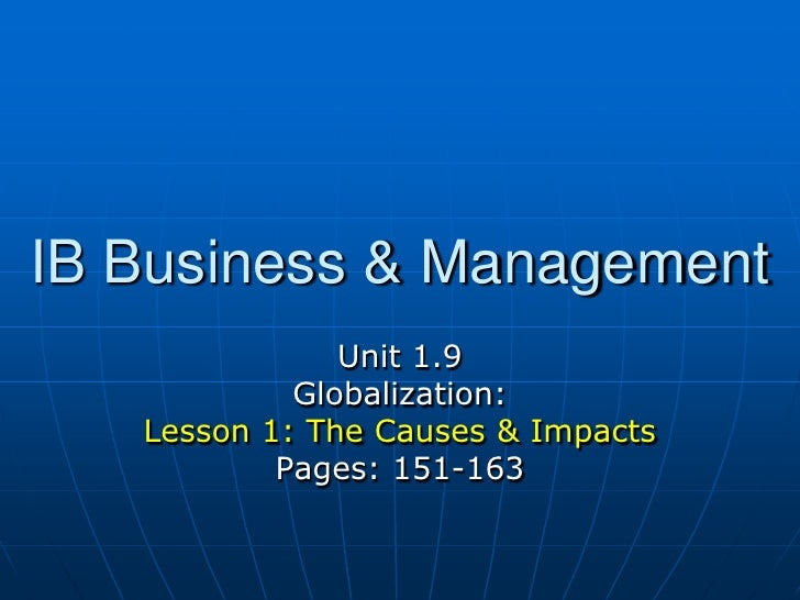 IB Business & Management<br />Unit 1.9 <br />Globalization:<br />Lesson 1: The Causes & Impacts<br />Pages: 151-163<br />