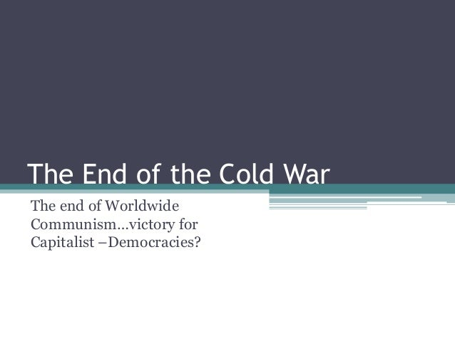The End of the Cold War The end of Worldwide Communism…victory for Capitalist –Democracies?