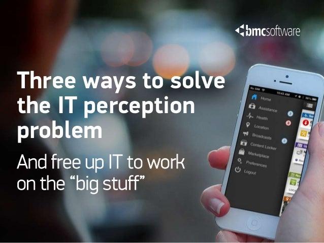 "Three ways to solvethe IT perceptionproblemAnd free up IT to workon the ""big stuff"""