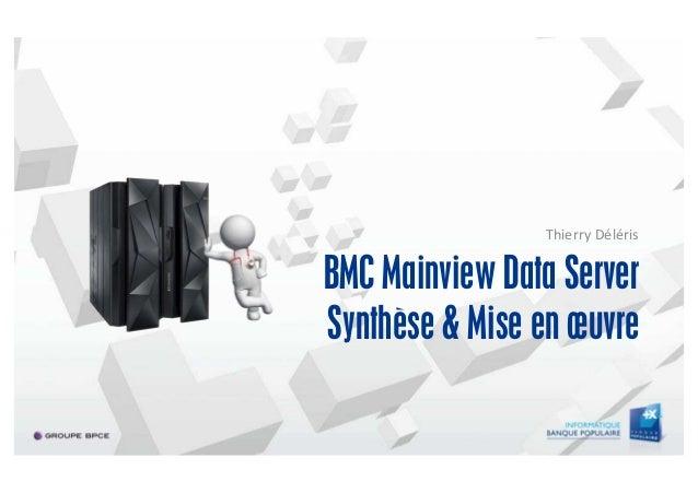 BMC Mainview Data Server Synthèse & Mise en œuvre Thierry Déléris