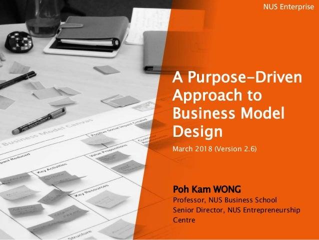 A Purpose-Driven Approach to Business Model Design March 2018 (Version 2.6) Poh Kam WONG Professor, NUS Business School Se...
