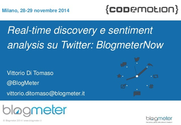 Milano, 28-29 novembre 2014  Real-time discovery e sentiment  analysis su Twitter: BlogmeterNow  Vittorio Di Tomaso  @Blog...