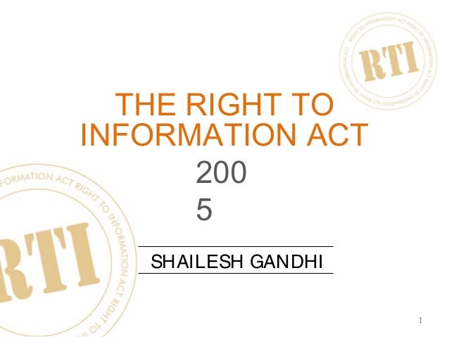 1 THE RIGHT TO INFORMATION ACT SHAILESH GANDHI 200 5