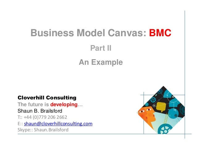 Business Model Canvas: BMC  Part II  An Example  Cloverhill Consulting  The future is developing…  Shaun B. Brailsford  T:...