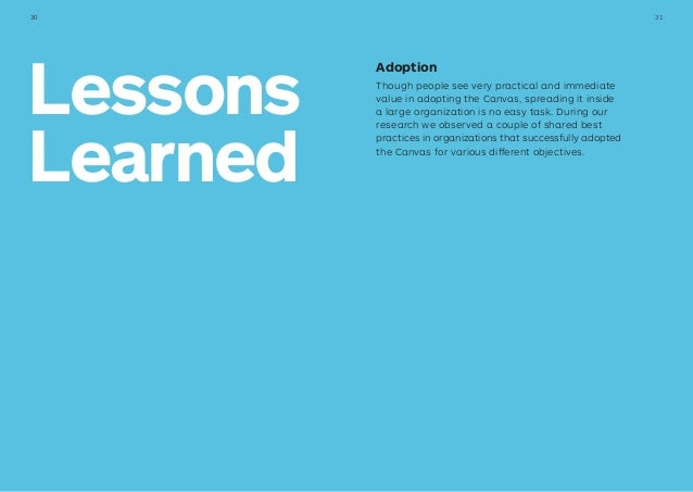 Lessons Learned Adoption Though people see very practical and immediate value in adopting the Canvas, spreading it inside ...