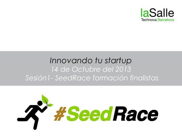 Innovando tu startup 14 de Octubre del 2013 Sesión1- SeedRace formación finalistas