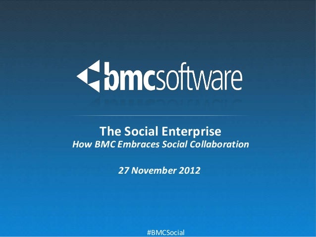 The Social EnterpriseHow BMC Embraces Social Collaboration         27 November 2012               #BMCSocial