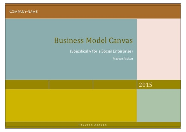COMPANY-NAME 2015 Business Model Canvas (Specifically for a Social Enterprise) Praveen Asokan P R A V E E N A S O K A N
