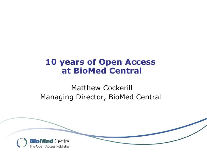 10 years of Open Access     at BioMed Central         Matthew Cockerill Managing Director, BioMed Central