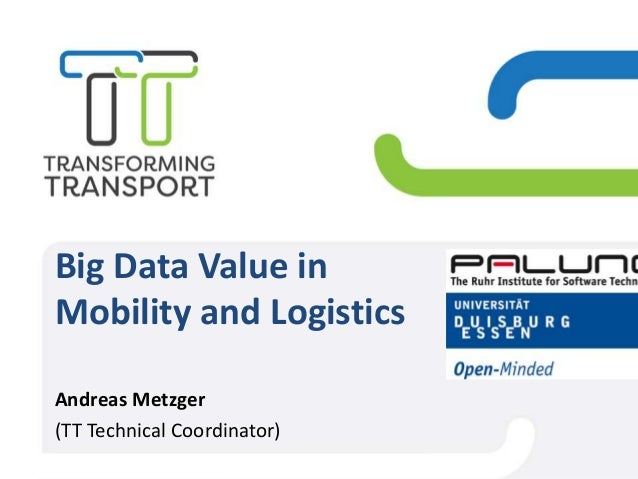 Big Data Value in Mobility and Logistics Andreas Metzger (TT Technical Coordinator)