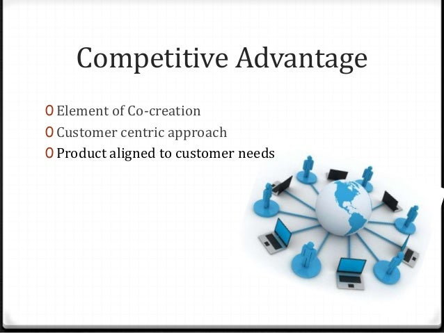 Competitive Advantage 0 Element of Co-creation 0 Customer centric approach 0 Product aligned to customer needs