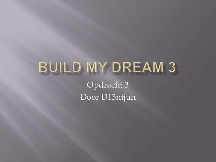 BuildmyDream 3<br />Opdracht 3<br />Door D13ntjuh<br />