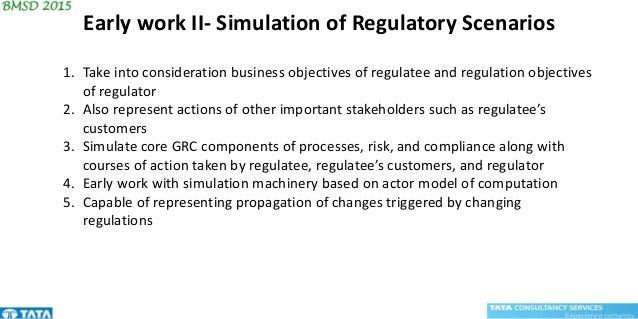Early work II- Simulation of Regulatory Scenarios 1. Take into consideration business objectives of regulatee and regulati...