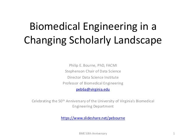 Biomedical Engineering in a Changing Scholarly Landscape Philip E. Bourne, PhD, FACMI Stephenson Chair of Data Science Dir...