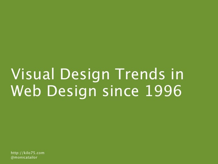 Visual Design Trends in Web Design since 1996   http://kilo75.com @monicatailor