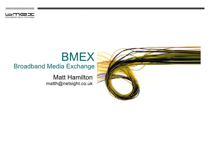BMEX Broadband Media Exchange             Matt Hamilton          matth@netsight.co.uk