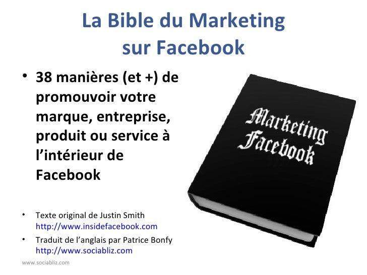La Bible du Marketing sur Facebook <ul><li>38 manières (et +) de promouvoir votre marque, entreprise, produit ou service à...