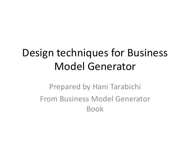 Design techniques for Business Model Generator Prepared by Hani Tarabichi From Business Model Generator Book