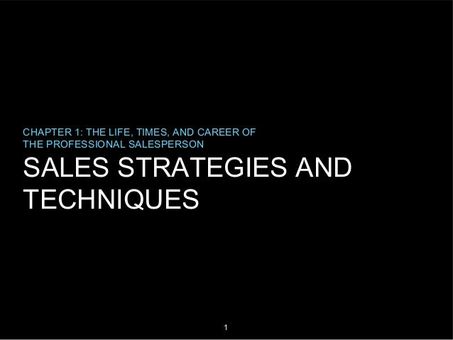 CHAPTER 1: THE LIFE, TIMES, AND CAREER OF THE PROFESSIONAL SALESPERSON  SALES STRATEGIES AND TECHNIQUES  1