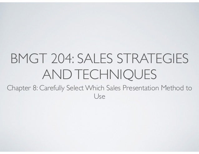 BMGT 204: SALES STRATEGIES AND TECHNIQUES  Chapter 8: Carefully Select Which Sales Presentation Method to Use