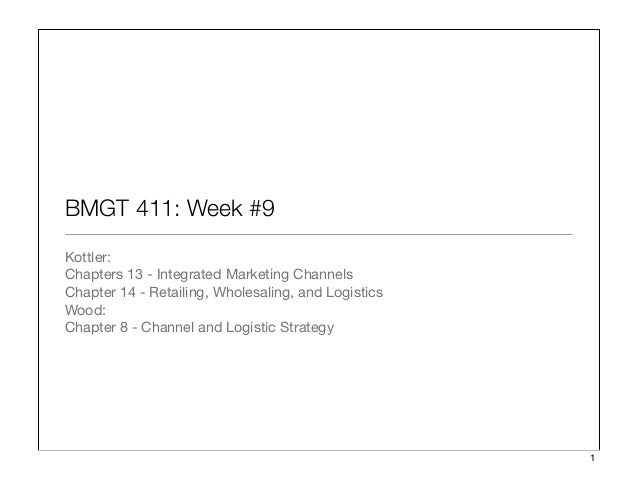 BMGT 411: Week #9 Kottler: Chapters 13 - Integrated Marketing Channels Chapter 14 - Retailing, Wholesaling, and Logistics ...