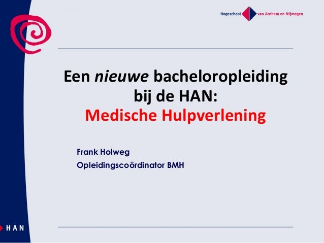 Een nieuwe bacheloropleidingbij de HAN:Medische HulpverleningFrank HolwegOpleidingscoördinator BMH