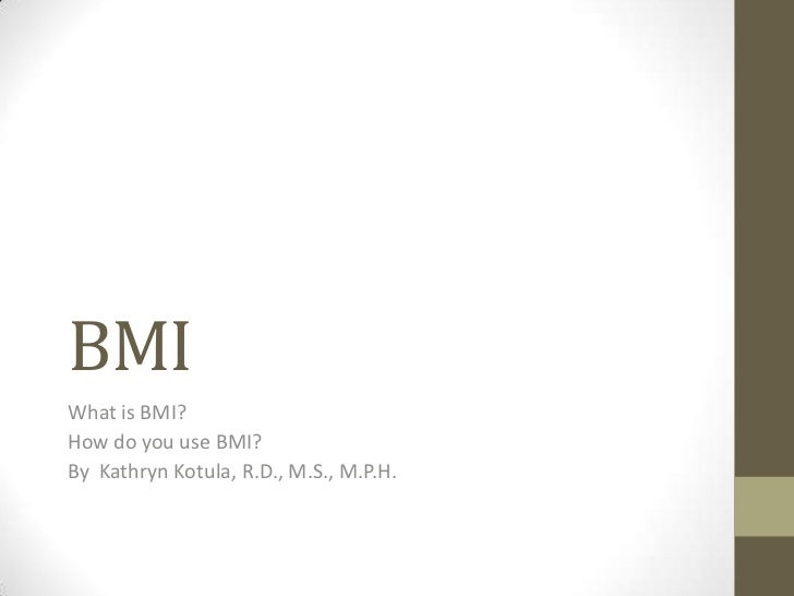BMIWhat is BMI?How do you use BMI?By Kathryn Kotula, R.D., M.S., M.P.H.