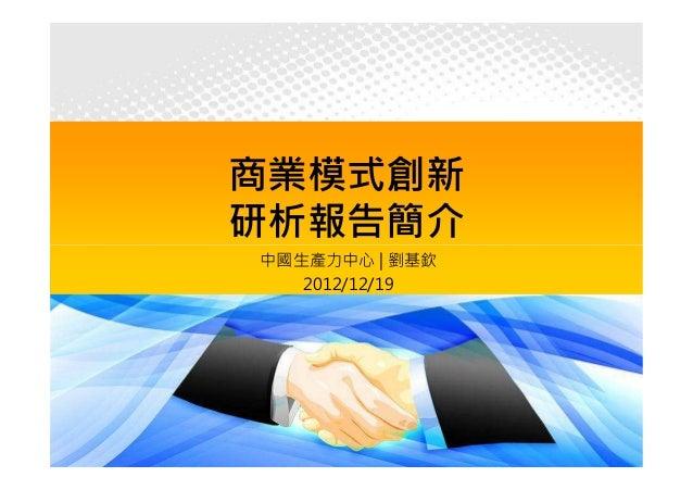 商業模式創新研析報告簡介中國生產力中心 | 劉基欽   2012/12/19 中國生產力中心CPC©2012   1