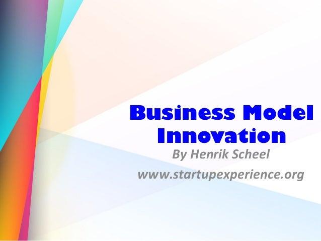 Business Model Innovation By Henrik Scheel www.startupexperience.org