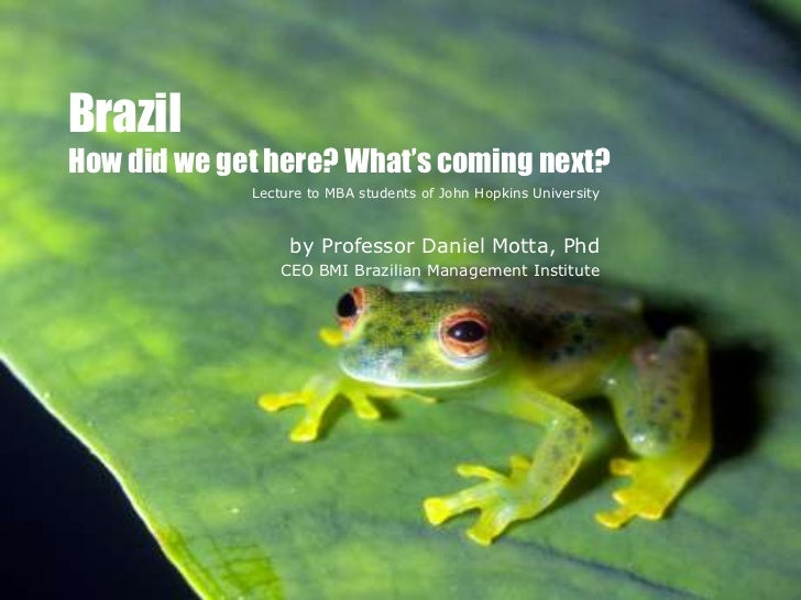 BrazilHow did we get here? What's coming next?             Lecture to MBA students of John Hopkins University             ...
