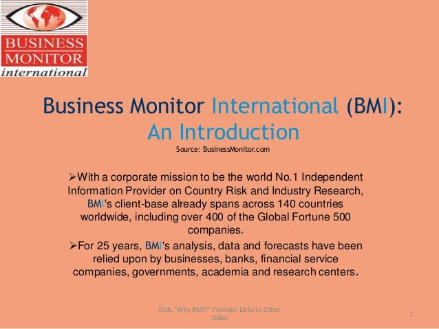 Business Monitor International (BMI): An Introduction Source: BusinessMonitor.com With a corporate mission to be the worl...