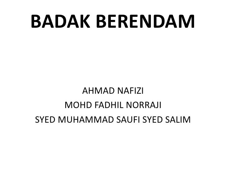 BADAK BERENDAM<br />AHMAD NAFIZI<br />MOHD FADHIL NORRAJI<br />SYED MUHAMMAD SAUFI SYED SALIM<br />
