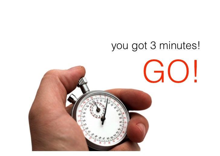 you got 3 minutes!         GO!