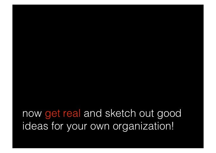 now get real and sketch out good ideas for your own organization!