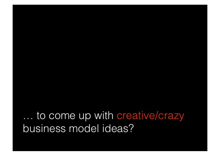 … to come up with creative/crazy business model ideas?