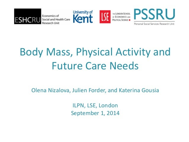Body Mass, Physical Activity and Future Care NeedsOlena Nizalova, Julien Forder, and Katerina GousiaILPN, LSE, LondonSepte...